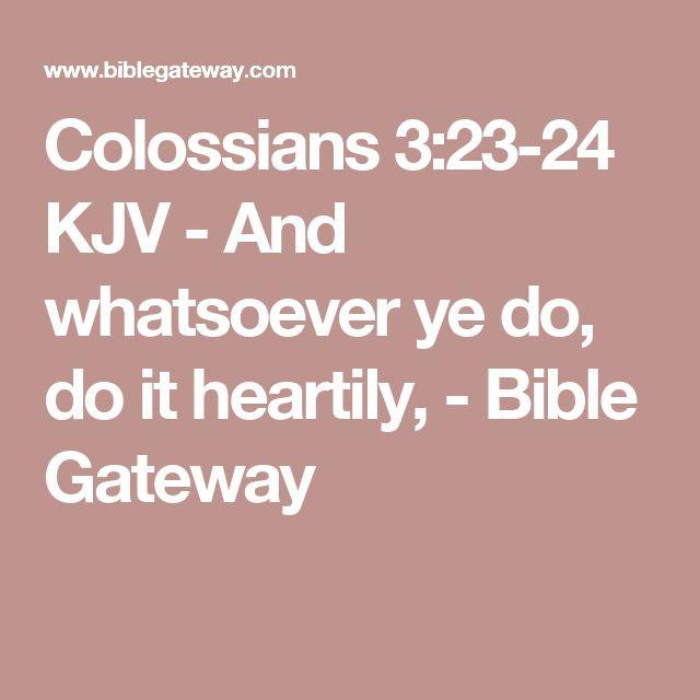 Colossians 3:23-24 KJV - And whatsoever ye do, do it heartily, - Bible Gateway
