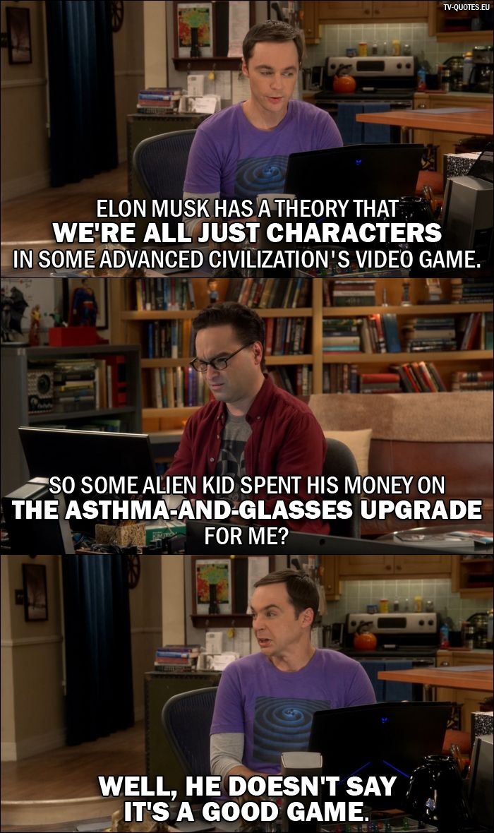 Quote from The Big Bang Theory 10x02 │ Sheldon Cooper: Elon Musk has a theory that we're all just characters in some advanced civilization's video game. Leonard Hofstadter: So some alien kid spent his money on the asthma-and-glasses upgrade for me? Sheldon Cooper: Well, he doesn't say it's a good game.