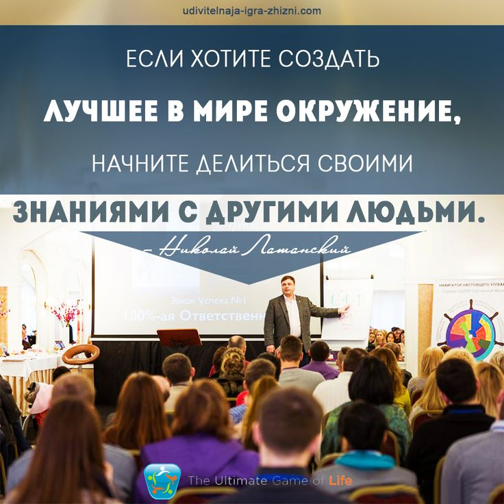«Если хотите создать лучшее в мире окружение, начните делиться своими знаниями с другими людьми» — Николай Латанский  УДИВИТЕЛЬНАЯ ИГРА ЖИЗНИ™  http://udivitelnaja-igra-zhizni.com