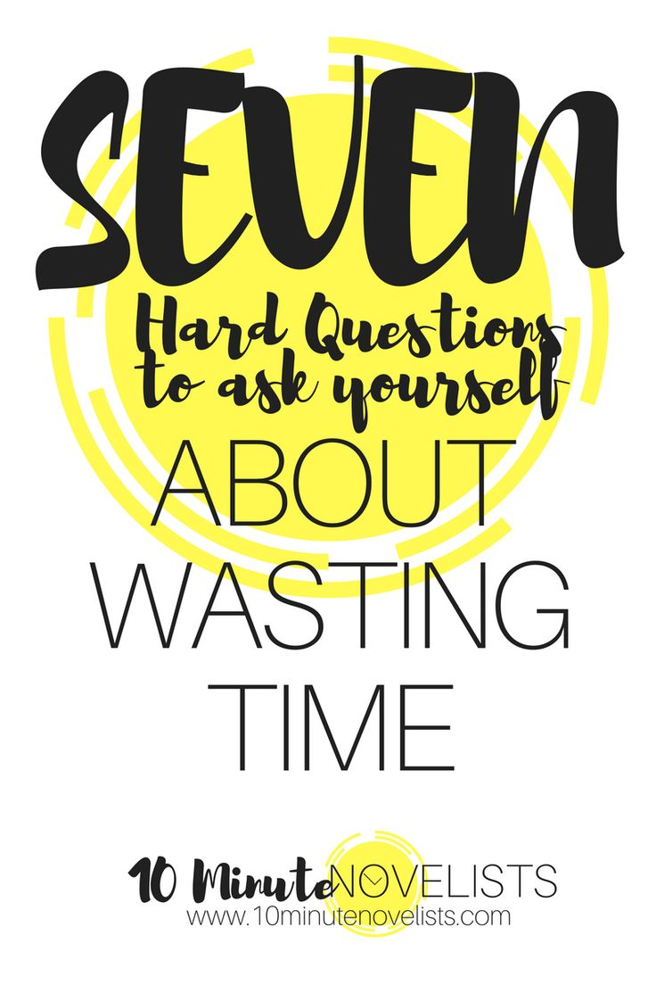 7 Hard Questions To Ask Yourself About Wasting Time by Katharine Grubb