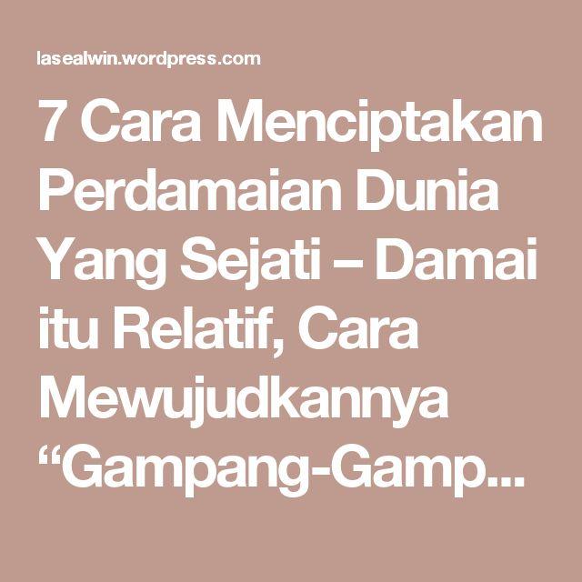 """7 Cara Menciptakan Perdamaian Dunia Yang Sejati – Damai itu Relatif, Cara Mewujudkannya """"Gampang-Gampang Susah!"""" – menang BERSAMA – Indonesia Strong From Village"""