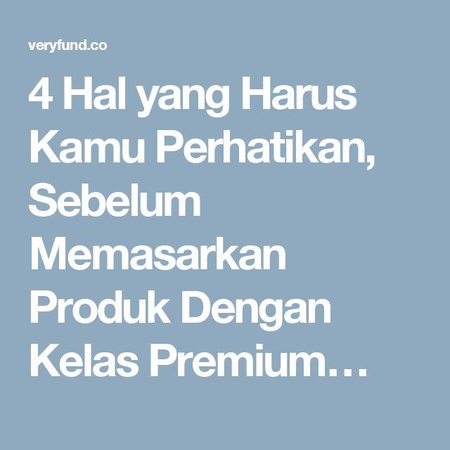 4 Hal yang Harus Kamu Perhatikan, Sebelum Memasarkan Produk Dengan Kelas Premium…