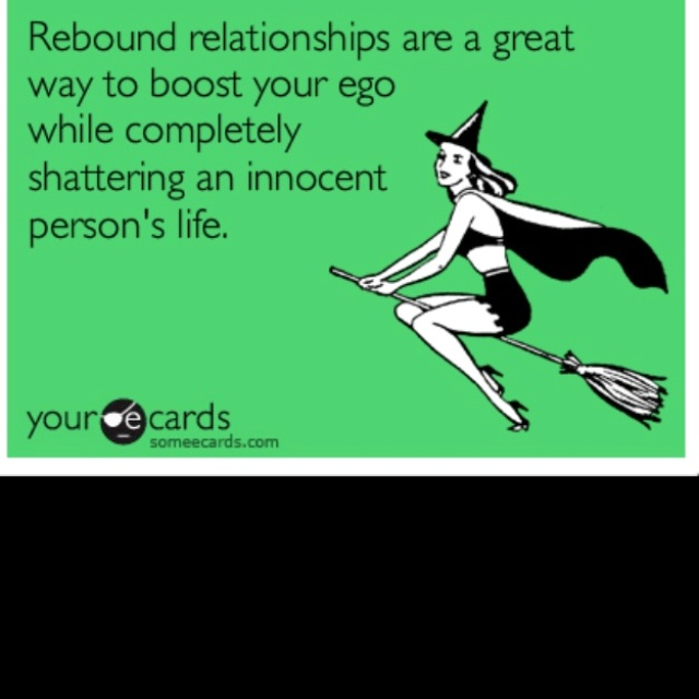 Rebound relationships are a great way to boost your ego while completely shattering an innocent person's life.