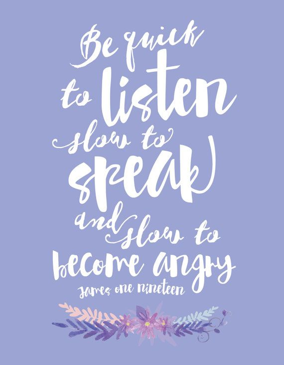 James 1 :19 - Quick to listen