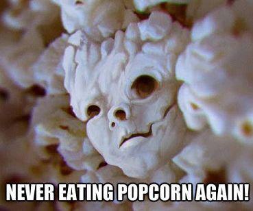 Never eating popcorn again..