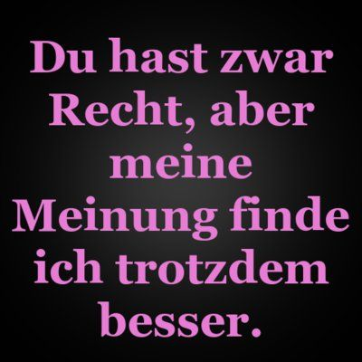 Du hast zwar Recht, aber meine Meinung finde ich trotzdem besser. | erdbeerlounge.de