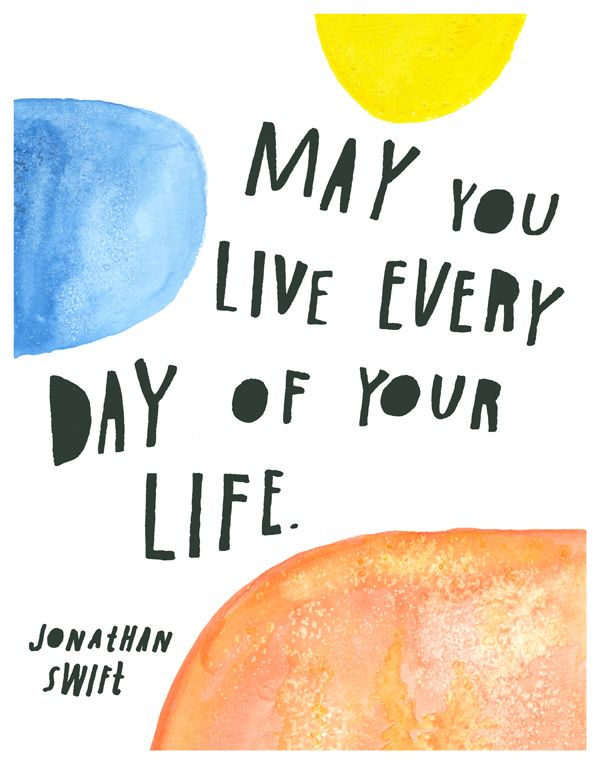 may you live every day of your life - jonathan swift quote by | lisa congdon