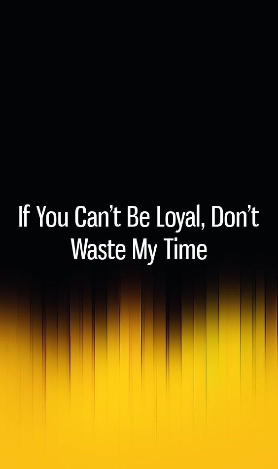 If You Can't Be Loyal, Don't Waste My Time