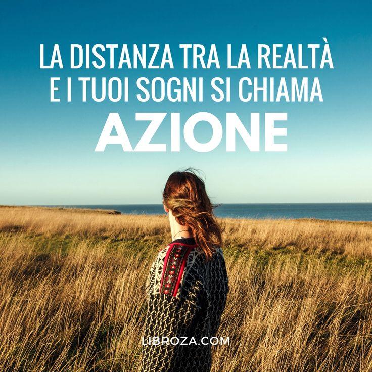 La distanza tra la realtà e i tuoi sogni si chiama azione - Libroza.com