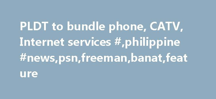 PLDT to bundle phone, CATV, Internet services #,philippine #news,psn,freeman,banat,feature http://malawi.remmont.com/pldt-to-bundle-phone-catv-internet-services-philippine-newspsnfreemanbanatfeature/  # PLDT to bundle phone, CATV, Internet services The Philippine Long Distance Telephone Co. (PLDT) plans to bundle its basic telephone, cable antenna television (CATV) and Internet services starting next month through a lease agreement with its sister firm Philippine Home Cable Inc. In an…