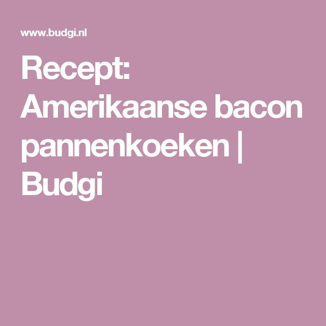 Recept: Amerikaanse bacon pannenkoeken   Budgi
