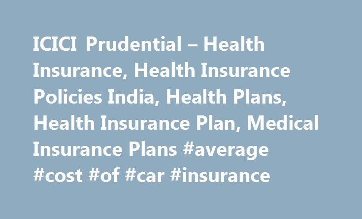 ICICI Prudential – Health Insurance, Health Insurance Policies India, Health Plans, Health Insurance Plan, Medical Insurance Plans #average #cost #of #car #insurance http://remmont.com/icici-prudential-health-insurance-health-insurance-policies-india-health-plans-health-insurance-plan-medical-insurance-plans-average-cost-of-car-insurance/  #medical insurance # HEALTH INSURANCE Health insurance policies insure you against several illnesses and guarantee you stay financially secure should you…