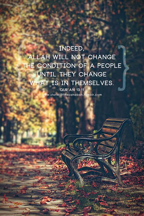 """Allah will not change the condition of a people until they change what is in themselves."" Al-Qur'an 13:11"