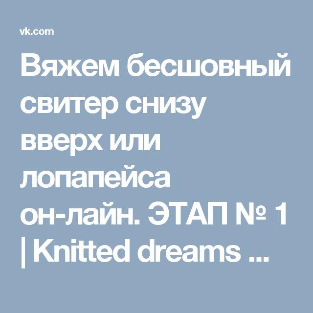 Вяжем бесшовный свитер снизу вверх или лопапейса он-лайн. ЭТАП № 1 | Knitted dreams magazine