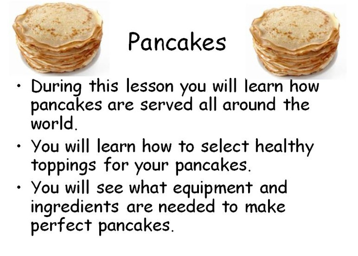 Pancakes! - A PowerPoint containing information about how pancakes are served around the world, healthy options, recipe, equipment and method.
