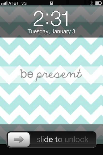 """""""be present"""" chevron iphone wallpaper via Oops, I Craft My Pants...this is a good reminder!"""