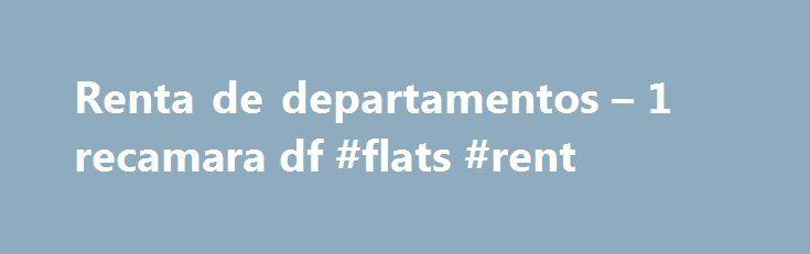 Renta de departamentos – 1 recamara df #flats #rent http://rental.remmont.com/renta-de-departamentos-1-recamara-df-flats-rent/  #rento departamento df # Renta de departamentos – 93 anuncios para 1 recamara df en MГ©xico rento departamento $14,450, 2rec, CГіmodo departamento en la NГЎpoles Viernes, 13 de Noviembre -. cuales uno se encuentra en la recГЎmara principal, 2 cajones de estacionamiento, cocina. 1 ,350.00. Requisitos: 1 mes de renta, 1 mes de depГіsito, fiador...
