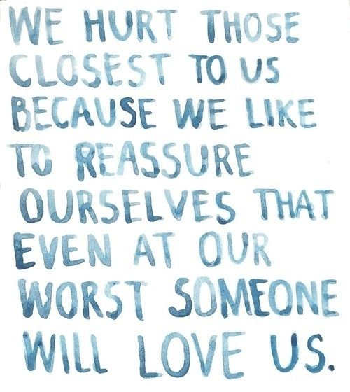 We hurt those closest to us because we like to reassure ourselves that even at our worst someone will love us.