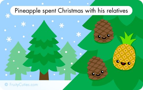 Pineapple loves spending Christmas with family even if they're distant relatives!