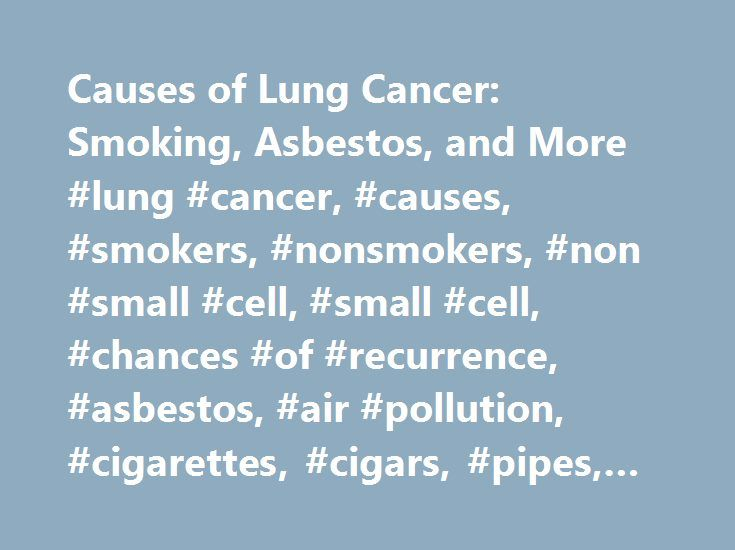 Causes of Lung Cancer: Smoking, Asbestos, and More #lung #cancer, #causes, #smokers, #nonsmokers, #non #small #cell, #small #cell, #chances #of #recurrence, #asbestos, #air #pollution, #cigarettes, #cigars, #pipes, #copd http://maryland.remmont.com/causes-of-lung-cancer-smoking-asbestos-and-more-lung-cancer-causes-smokers-nonsmokers-non-small-cell-small-cell-chances-of-recurrence-asbestos-air-pollution-cigarettes-c/  # Causes of Lung Cancer What causes lung cancer? The incidence of lung…