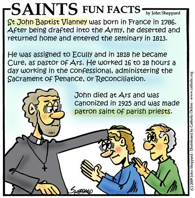 "St. John Vianney, Priest (Patron of priests) Feast day - August 4 Universally known as the ""Cure of Ars),"" St. John Mary Vianney was ordained a priest in 1815. Three years later he was made parish priest of Ars, a remote French hamlet, where his reputation as a confessor and director of souls made him known throughout the Christian world. His life was one of extreme ... continue reading"