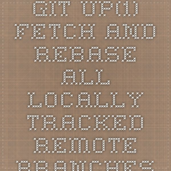 git-up(1) - fetch and rebase all locally-tracked remote branches