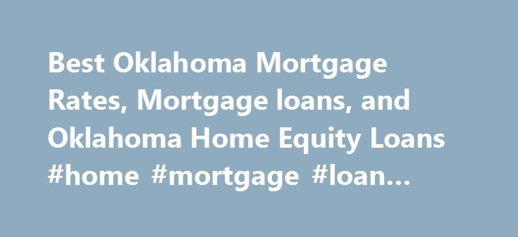 Best Oklahoma Mortgage Rates, Mortgage loans, and Oklahoma Home Equity Loans #home #mortgage #loan #calculator http://mortgage.remmont.com/best-oklahoma-mortgage-rates-mortgage-loans-and-oklahoma-home-equity-loans-home-mortgage-loan-calculator/  #mortgage rates oklahoma # Oklahoma Mortgage Rates About Mortgage Rates in Oklahoma Oklahoma mortgage loans are no different than any other states, whether you are a first time home owner looking to buy in Oklahoma city, Edmond, Shawnee or other…