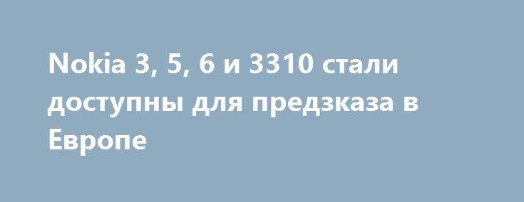 Nokia 3, 5, 6 и 3310 стали доступны для предзказа в Европе http://ilenta.com/news/smartphone/news_15273.html  Компания HMD Global в ходе выставки MWC 2017 анонсировала смартфоны Nokia 3, 5, 6 и Nokia 3310. ***
