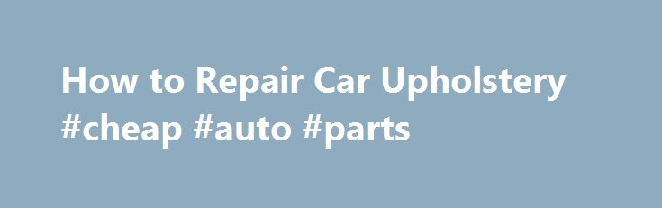 How to Repair Car Upholstery #cheap #auto #parts http://nigeria.remmont.com/how-to-repair-car-upholstery-cheap-auto-parts/  #auto upholstery repair # Things You'll Need Upholstery or canvas needle Vinyl repair gel Examine the upholstery. How you proceed will be impacted by the type of material used for the upholstery repair. Know whether you are dealing with vinyl, leather or a woven fabric blend. Determine the nature of the problem with the upholstery. Tears must be handled differently from…