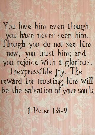 ...whom having not seen you love. Though now you do not see Him, yet believing, you rejoice with joy inexpressible and full of glory, receiving the end of your faith—the salvation of your souls. [1 Peter 1:8-9]