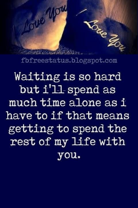 Best Long Distance Relationship Quotes, Waiting is so hard but i'll spend as much time alone as i have to if that means getting to spend the rest of my life with you.