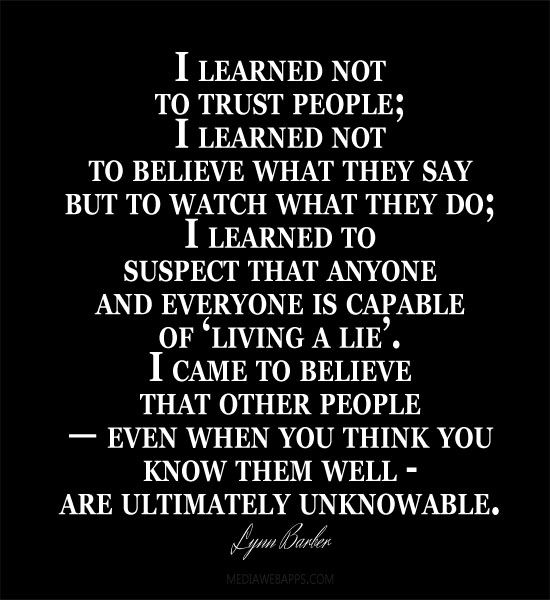 I learned not to trust people, I learned not to believe what they say. But to watch what they do.