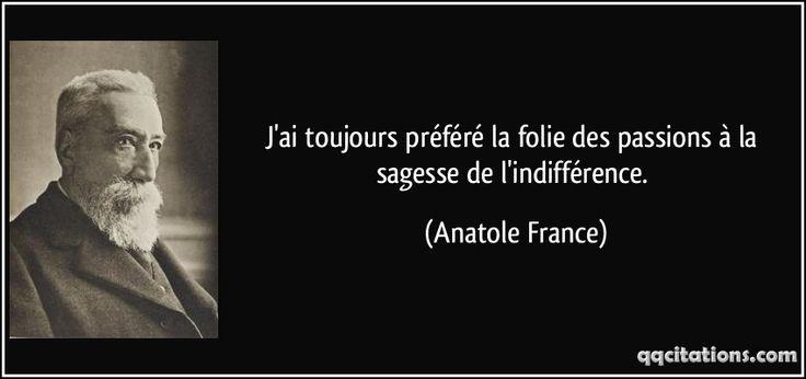 J'ai toujours préféré la folie des passions à la sagesse de l'indifférence. (Anatole France) #citations #AnatoleFrance