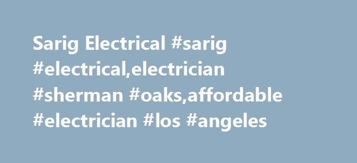 Sarig Electrical #sarig #electrical,electrician #sherman #oaks,affordable #electrician #los #angeles http://quote.nef2.com/sarig-electrical-sarig-electricalelectrician-sherman-oaksaffordable-electrician-los-angeles/  # About Us As a professional electrician in Los Angeles County, Ventura County, Orange County, Sherman Oaks, Woodland Hills, Studio City, Calabasas, and Burbank, Sarig Electrical understand and value the community needs and the time sensitivity. Are in need of some serious…