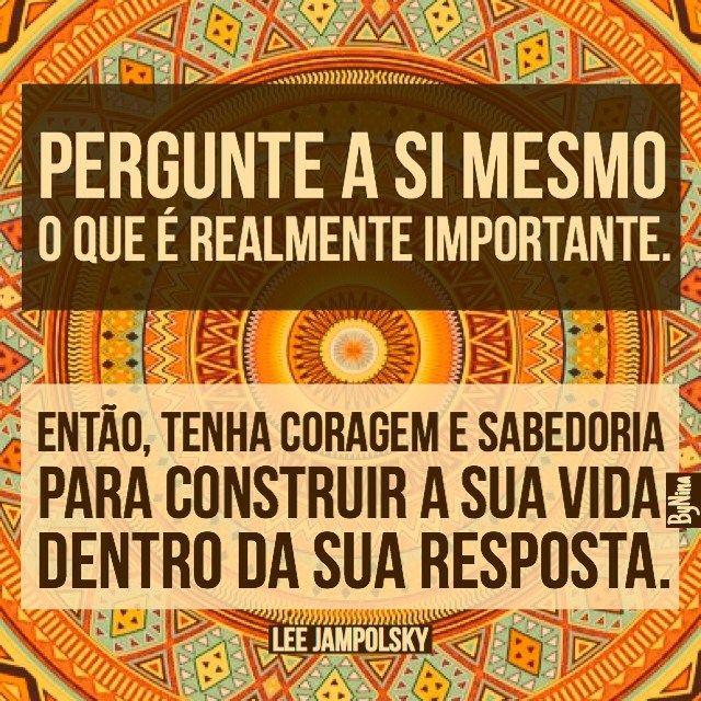 """""""Pergunte a si mesmo o que é realmente importante. Então, tenha coragem e sabedoria para construir a sua vida dentro da sua resposta."""" Lee Jampolsky"""
