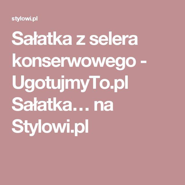 Sałatka z selera konserwowego - UgotujmyTo.pl  Sałatka… na Stylowi.pl