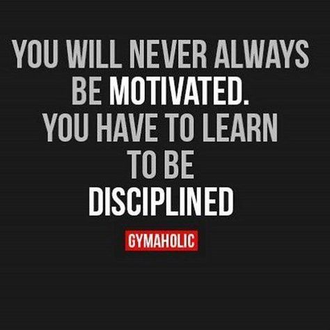 You Will Never Always         Be Motivated     You Have To Learn                 To Be             Disciplined