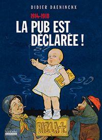 Pendant la Grande Guerre en Alsace, les images plus percutantes que les grands discours ! Didier Daeninckx, «La pub est déclarée ! 1914 – 1918», éd. Hoëbeke, 2013.