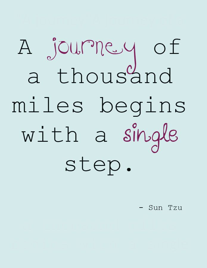 """""""A journey of a thousand miles begins with a single step."""" - Lao Tzu."""