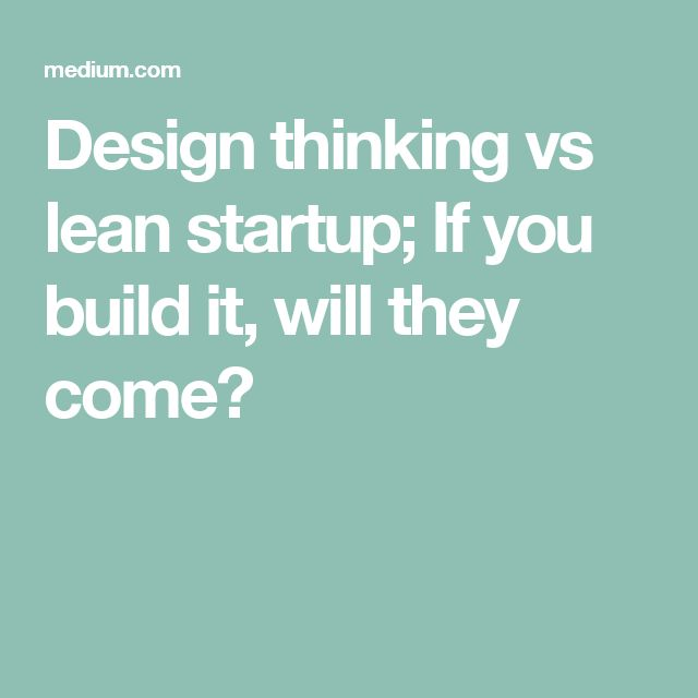 Design thinking vs lean startup; If you build it, will they come?