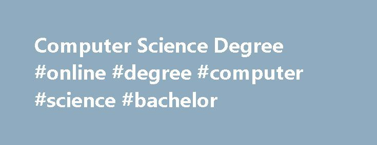 Computer Science Degree #online #degree #computer #science #bachelor http://lease.nef2.com/computer-science-degree-online-degree-computer-science-bachelor/  # Florida Tech's Computer Science Degree Expertise in Information System Design, Development and Programming Computer science focuses on the fundamental theory of computing. It's more than just programming, encompassing the fundamentals of algorithmic thinking and how to design, develop and test software and information systems. Whether…