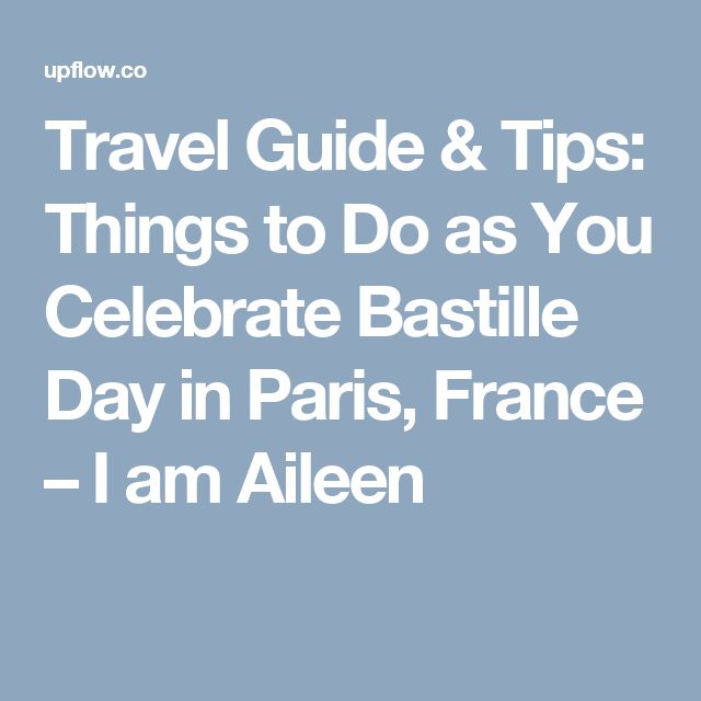 Travel Guide & Tips: Things to Do as You Celebrate Bastille Day in Paris, France – I am Aileen