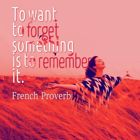 To want to forget something is to remember it. French proverb