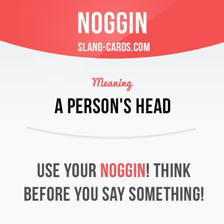 """Noggin"" means a person's head.  Example: Use your noggin! Think before you say…"