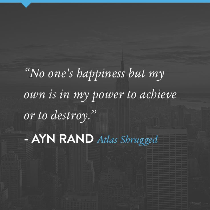 """No one's happiness but my own is in my power to achieve or to destroy."" A quote by Ayn Rand from Atlas Shrugged"
