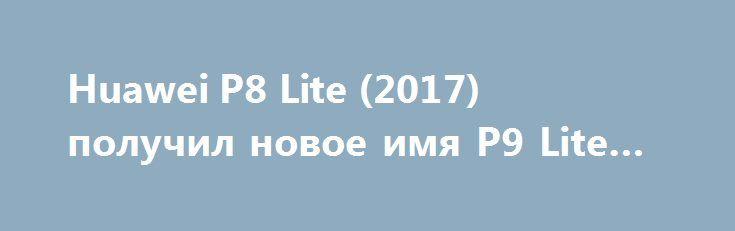 Huawei P8 Lite (2017) получил новое имя P9 Lite (2017) http://ilenta.com/news/smartphone/news_15299.html  Судя по всему, компания Huawei планирует наводнить мировой рынок смартфонов новыми устройствами при помощи собственного необычного метода. ***