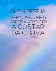 Quem deseja ver o arco-íris precisa aprender a gostar da chuva. (Paulo Coelho)