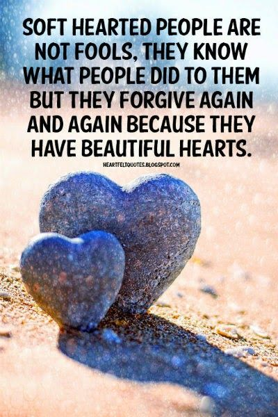 Heartfelt Quotes: Soft hearted people are not fools, they know what people did to them but they forgive again and again because they have beautiful hearts.
