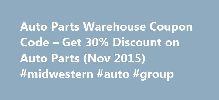 Auto Parts Warehouse Coupon Code – Get 30% Discount on Auto Parts (Nov 2015) #midwestern #auto #group http://auto.remmont.com/auto-parts-warehouse-coupon-code-get-30-discount-on-auto-parts-nov-2015-midwestern-auto-group/  #discount auto parts online # Auto Parts Warehouse Coupon Code AutoParts Warehouse Coupon Code If you are trying to find the most recent Auto Parts Warehouse coupon codes. you have come to the right place. We have set up this website to help our visitors find the latest…