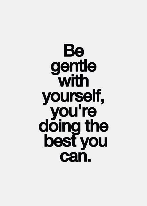 Be gentle with yourself, you're doing the best you can.
